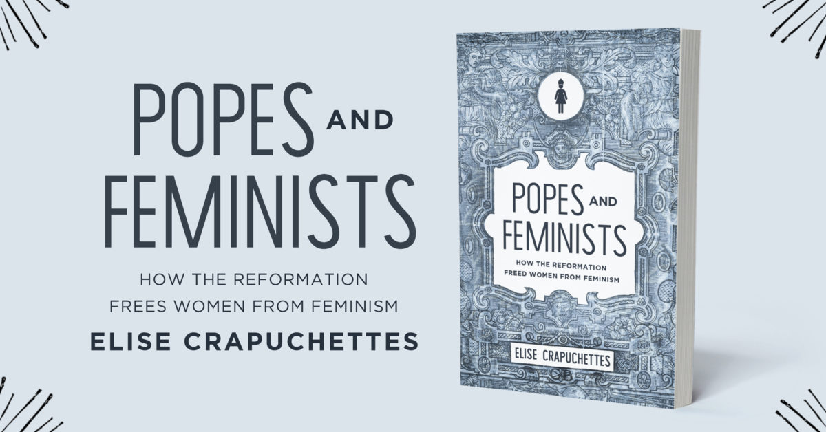 Popes and Feminists How the Reformation Frees Women from Feminism